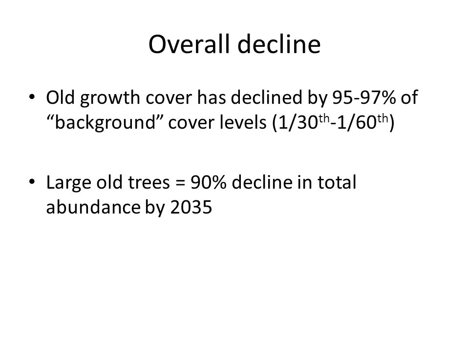 "Overall decline Old growth cover has declined by 95-97% of ""background"" cover levels (1/30 th -1/60 th ) Large old trees = 90% decline in total abunda"