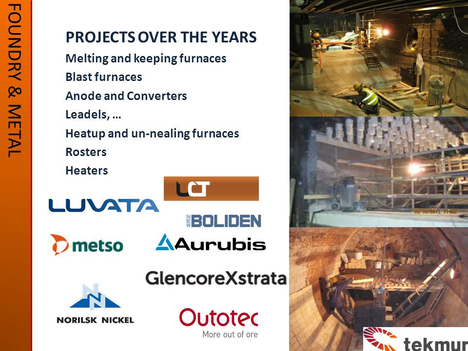 FOUNDRY & METAL PROJECTS OVER THE YEARS Melting and keeping furnaces Blast furnaces Anode and Converters Leadels, … Heatup and un-nealing furnaces Rosters Heaters
