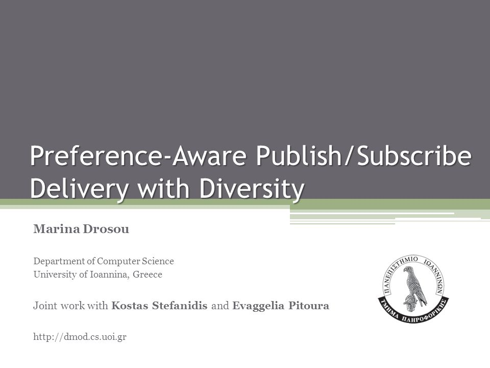 Preference-Aware Publish/Subscribe Delivery with Diversity Marina Drosou Department of Computer Science University of Ioannina, Greece Joint work with Kostas Stefanidis and Evaggelia Pitoura http://dmod.cs.uoi.gr