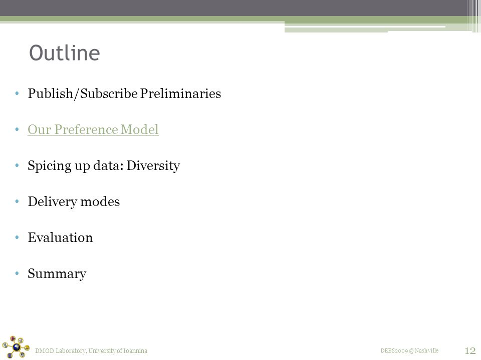 DEBS2009 @ Nashville Outline Publish/Subscribe Preliminaries Our Preference Model Spicing up data: Diversity Delivery modes Evaluation Summary DMOD Laboratory, University of Ioannina 12
