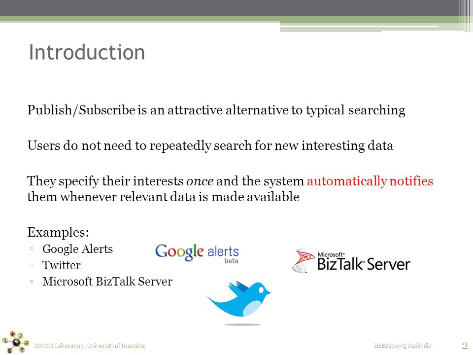 DEBS2009 @ Nashville Introduction Publish/Subscribe is an attractive alternative to typical searching Users do not need to repeatedly search for new interesting data They specify their interests once and the system automatically notifies them whenever relevant data is made available Examples: ▫Google Alerts ▫Twitter ▫Microsoft BizTalk Server 2 DMOD Laboratory, University of Ioannina