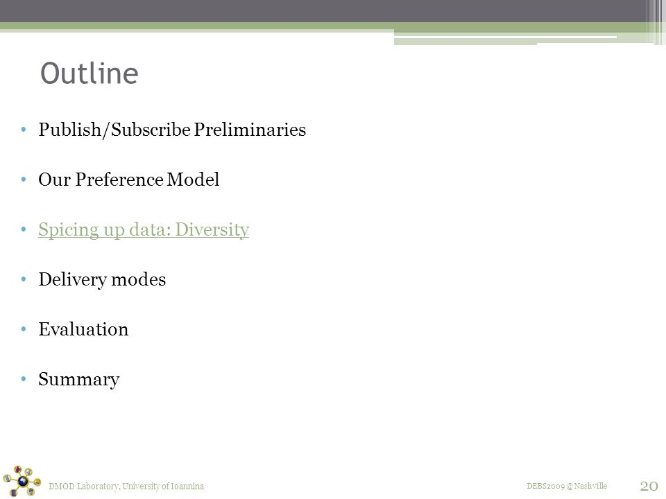 DEBS2009 @ Nashville Outline Publish/Subscribe Preliminaries Our Preference Model Spicing up data: Diversity Delivery modes Evaluation Summary DMOD Laboratory, University of Ioannina 20
