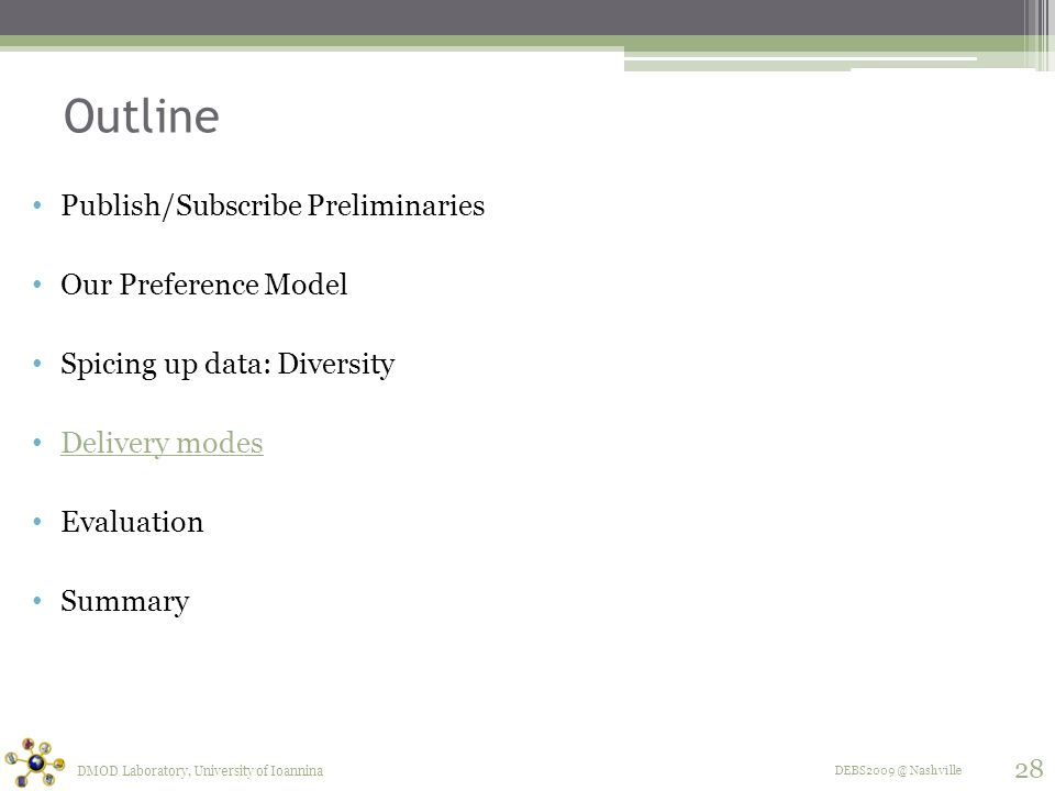 DEBS2009 @ Nashville Outline Publish/Subscribe Preliminaries Our Preference Model Spicing up data: Diversity Delivery modes Evaluation Summary DMOD Laboratory, University of Ioannina 28