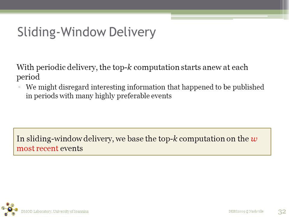 DEBS2009 @ Nashville Sliding-Window Delivery With periodic delivery, the top-k computation starts anew at each period ▫We might disregard interesting information that happened to be published in periods with many highly preferable events In sliding-window delivery, we base the top-k computation on the w most recent events DMOD Laboratory, University of Ioannina 32