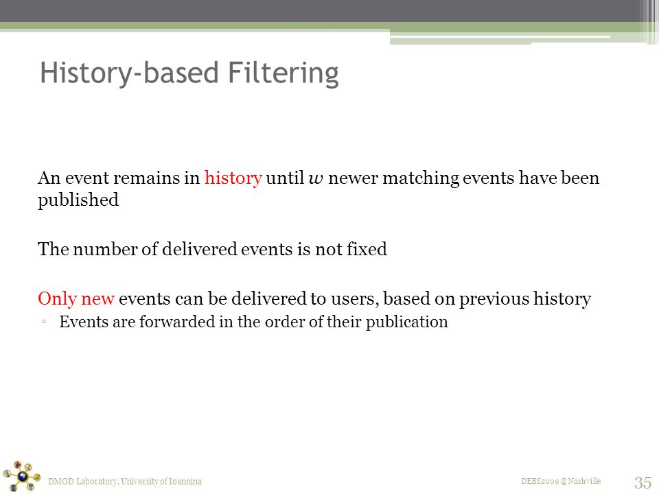 DEBS2009 @ Nashville History-based Filtering An event remains in history until w newer matching events have been published The number of delivered events is not fixed Only new events can be delivered to users, based on previous history ▫Events are forwarded in the order of their publication DMOD Laboratory, University of Ioannina 35