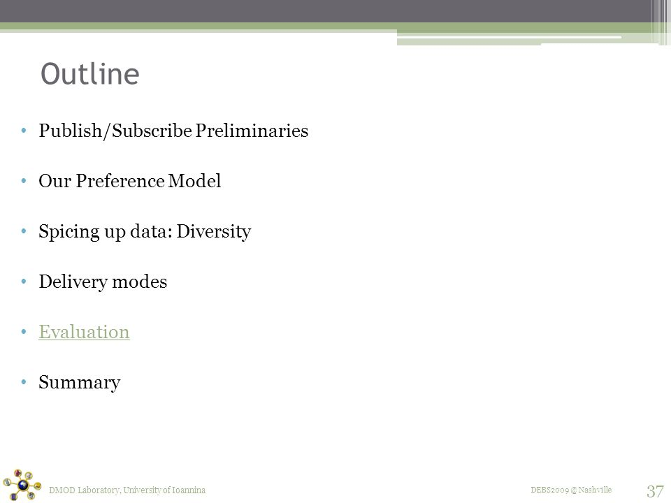 DEBS2009 @ Nashville Outline Publish/Subscribe Preliminaries Our Preference Model Spicing up data: Diversity Delivery modes Evaluation Summary DMOD Laboratory, University of Ioannina 37