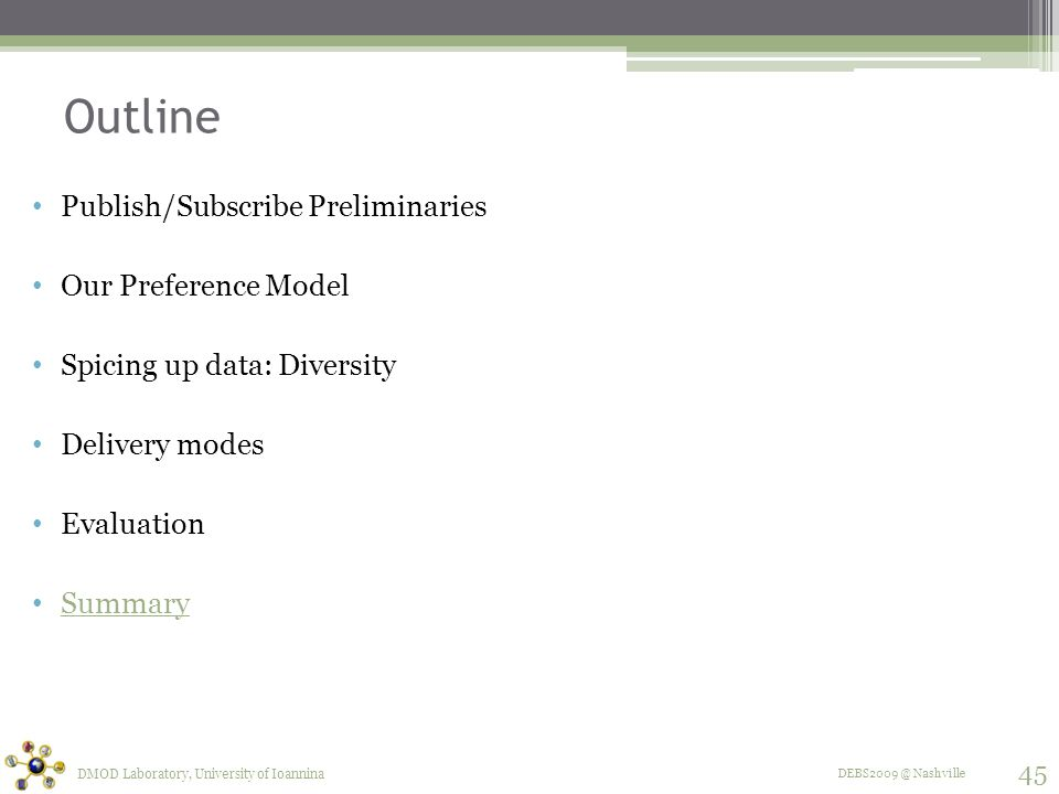 DEBS2009 @ Nashville Outline Publish/Subscribe Preliminaries Our Preference Model Spicing up data: Diversity Delivery modes Evaluation Summary DMOD Laboratory, University of Ioannina 45