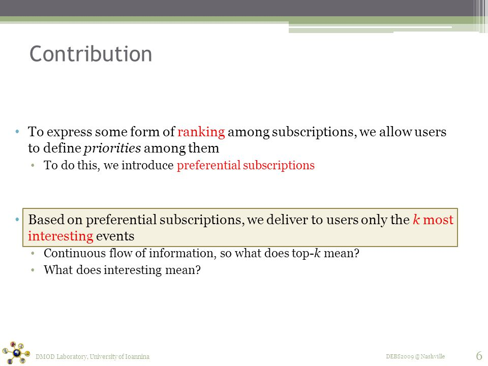 DEBS2009 @ Nashville Contribution To express some form of ranking among subscriptions, we allow users to define priorities among them To do this, we introduce preferential subscriptions Based on preferential subscriptions, we deliver to users only the k most interesting events Continuous flow of information, so what does top-k mean.