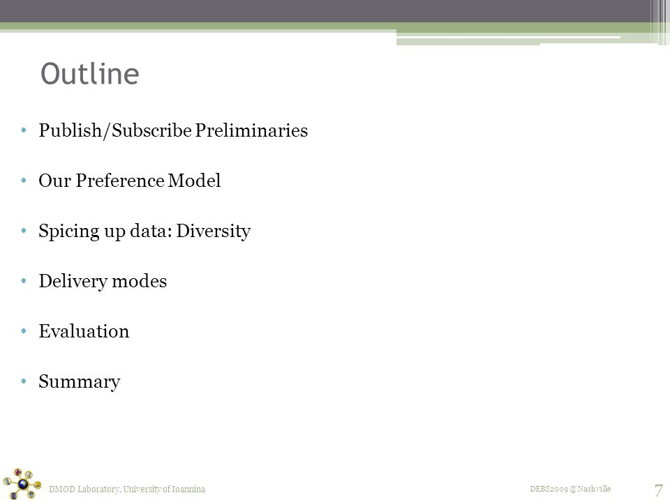 DEBS2009 @ Nashville Outline Publish/Subscribe Preliminaries Our Preference Model Spicing up data: Diversity Delivery modes Evaluation Summary DMOD Laboratory, University of Ioannina 7