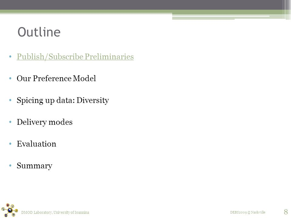 DEBS2009 @ Nashville Outline Publish/Subscribe Preliminaries Our Preference Model Spicing up data: Diversity Delivery modes Evaluation Summary DMOD Laboratory, University of Ioannina 8