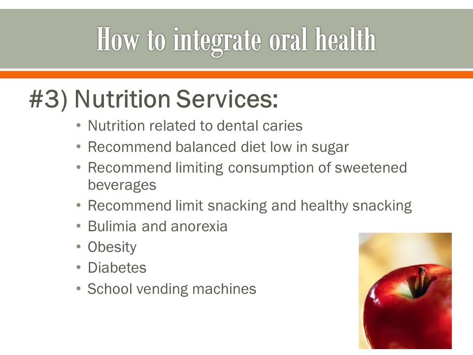 #3) Nutrition Services: Nutrition related to dental caries Recommend balanced diet low in sugar Recommend limiting consumption of sweetened beverages