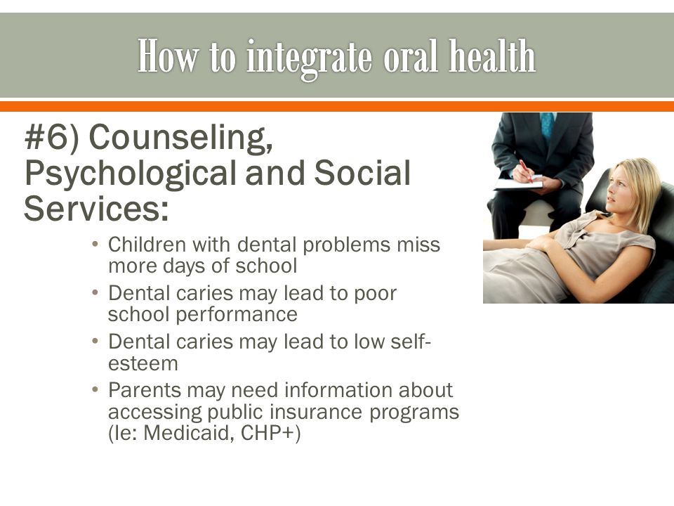 #6) Counseling, Psychological and Social Services: Children with dental problems miss more days of school Dental caries may lead to poor school perfor
