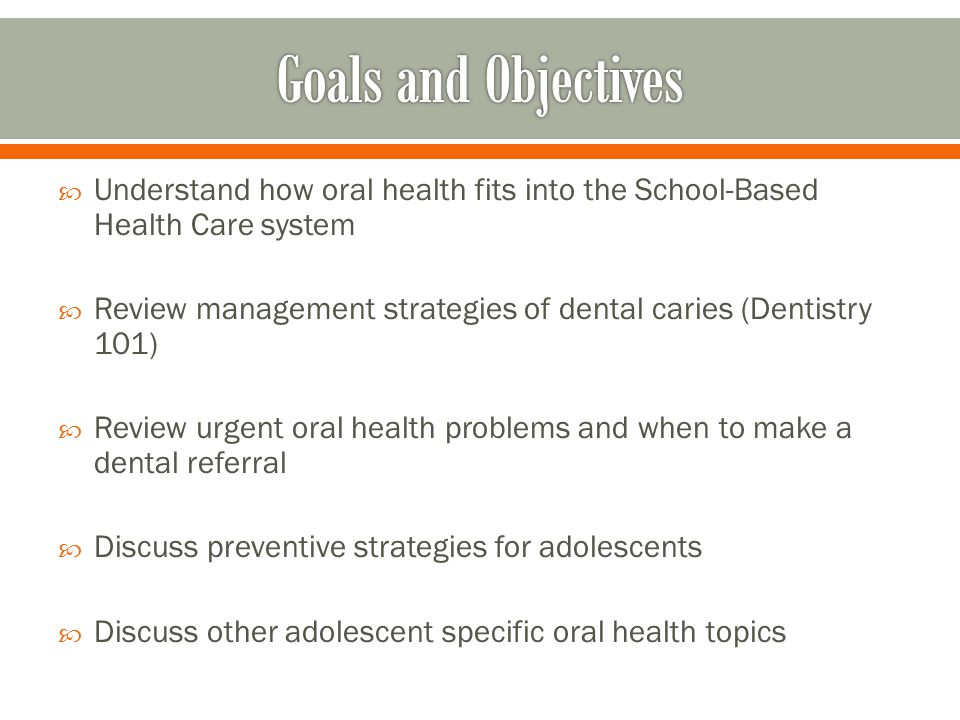  Understand how oral health fits into the School-Based Health Care system  Review management strategies of dental caries (Dentistry 101)  Review ur