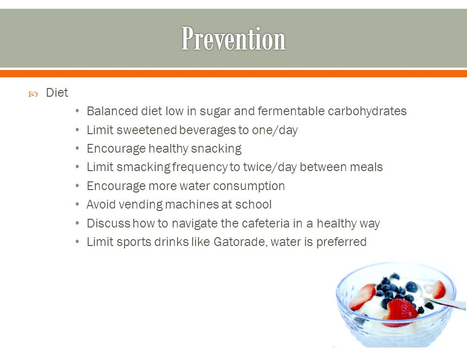  Diet Balanced diet low in sugar and fermentable carbohydrates Limit sweetened beverages to one/day Encourage healthy snacking Limit smacking frequen