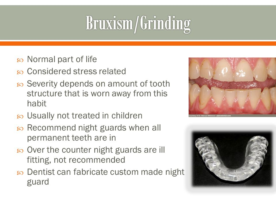  Normal part of life  Considered stress related  Severity depends on amount of tooth structure that is worn away from this habit  Usually not trea