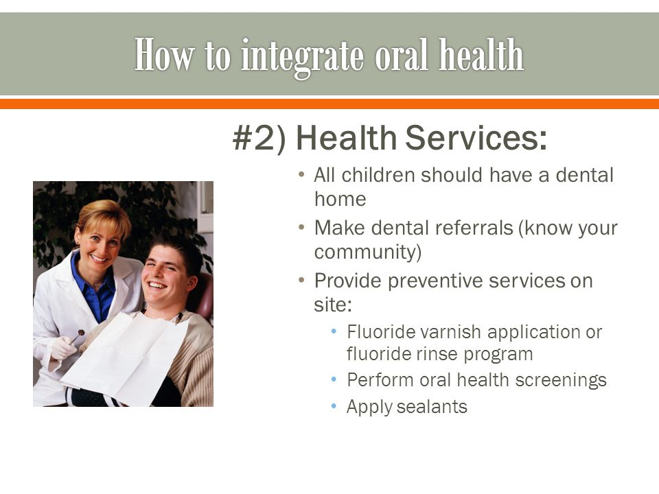 #2) Health Services: All children should have a dental home Make dental referrals (know your community) Provide preventive services on site: Fluoride