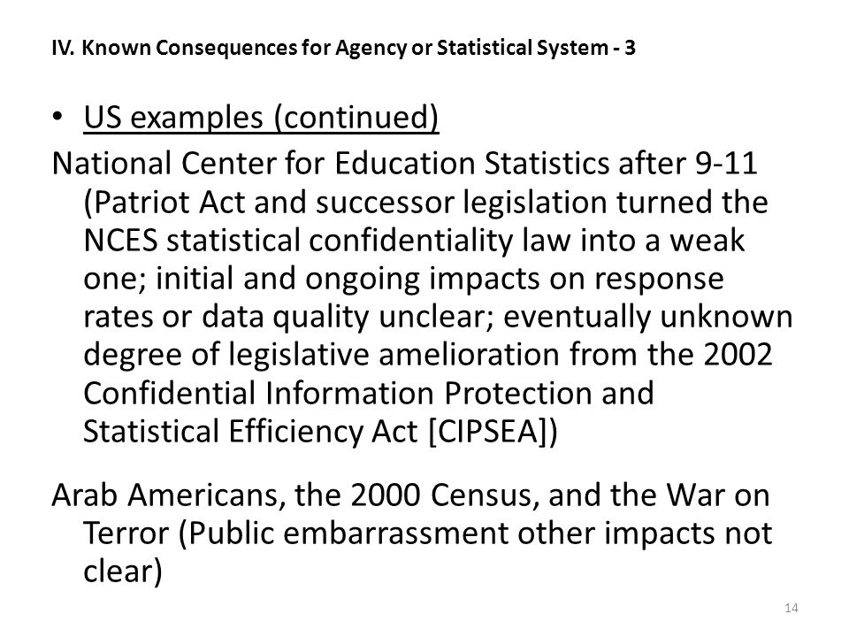 IV. Known Consequences for Agency or Statistical System - 3 US examples (continued) National Center for Education Statistics after 9-11 (Patriot Act a