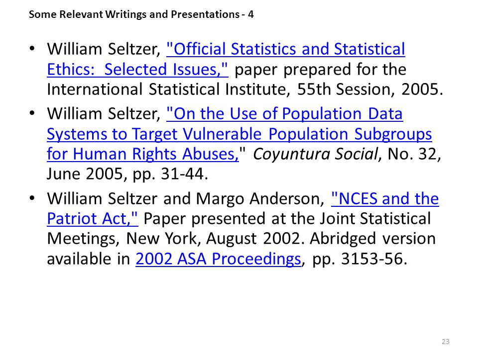Some Relevant Writings and Presentations - 4 William Seltzer, Official Statistics and Statistical Ethics: Selected Issues, paper prepared for the International Statistical Institute, 55th Session, 2005. Official Statistics and Statistical Ethics: Selected Issues, William Seltzer, On the Use of Population Data Systems to Target Vulnerable Population Subgroups for Human Rights Abuses, Coyuntura Social, No.
