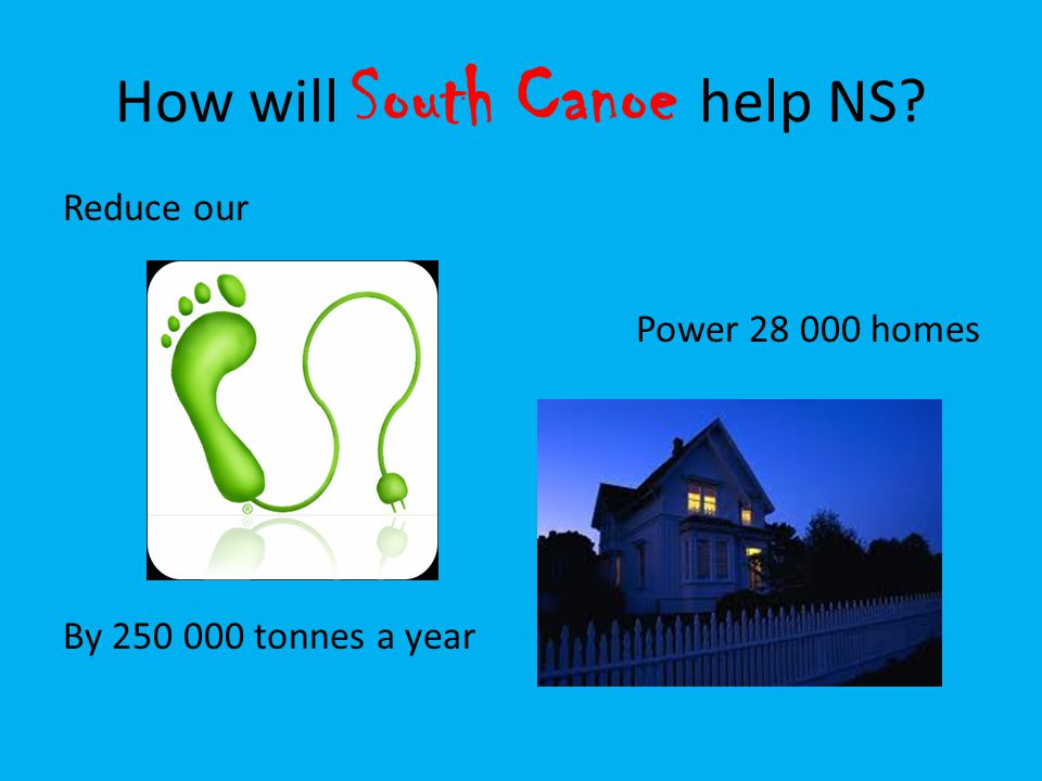 How will South Canoe help NS? Reduce our By 250 000 tonnes a year Power 28 000 homes