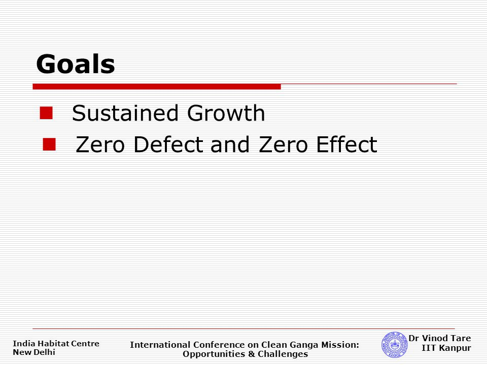 India Habitat Centre New Delhi International Conference on Clean Ganga Mission: Opportunities & Challenges Dr Vinod Tare IIT Kanpur Sustained Growth Zero Defect and Zero Effect Goals