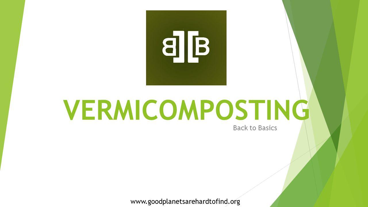 VERMICOMPOSTING Back to Basics www.goodplanetsarehardtofind.org