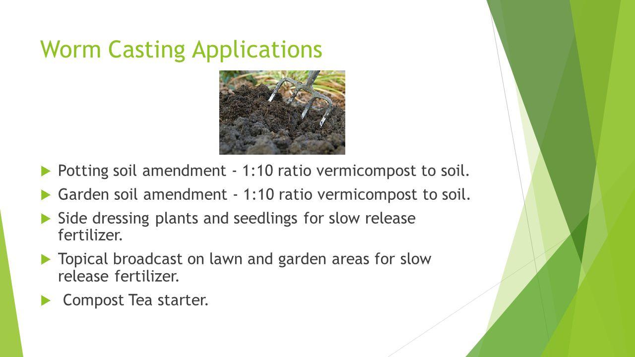 Worm Casting Applications  Potting soil amendment - 1:10 ratio vermicompost to soil.