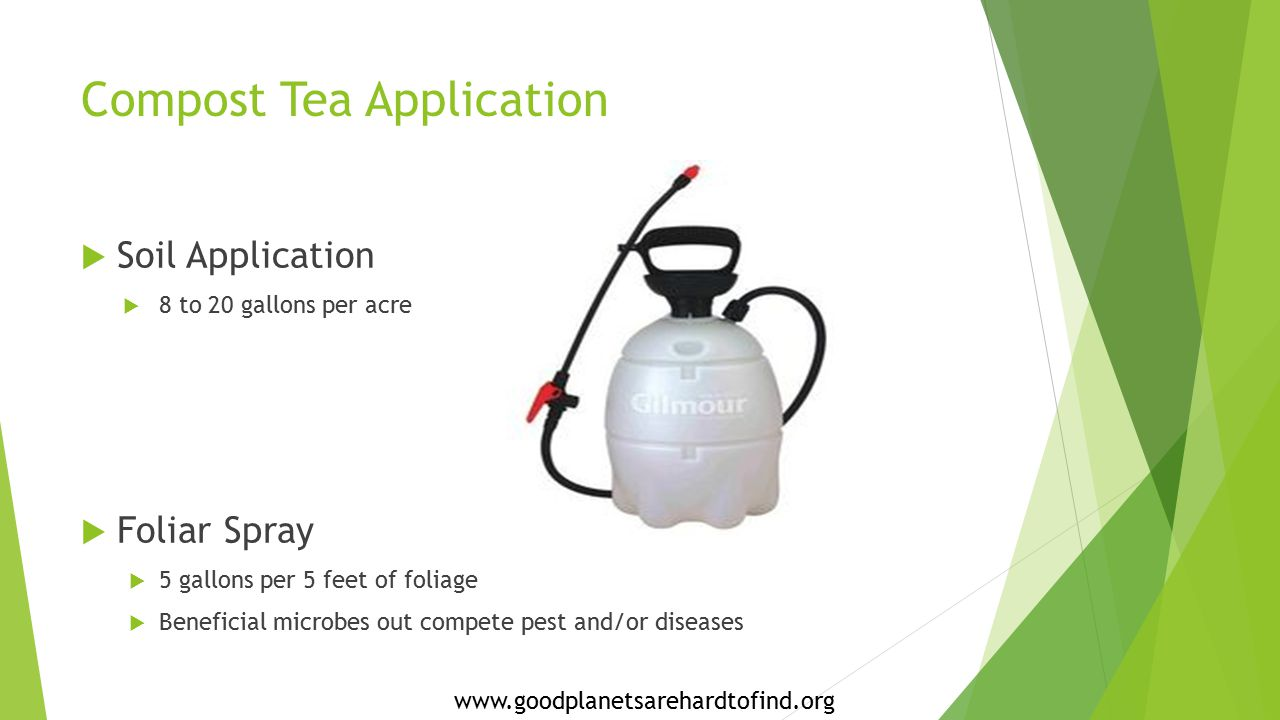 Compost Tea Application  Soil Application  8 to 20 gallons per acre  Foliar Spray  5 gallons per 5 feet of foliage  Beneficial microbes out compete pest and/or diseases www.goodplanetsarehardtofind.org