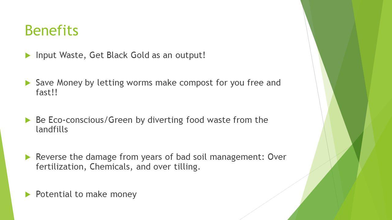 Benefits  Input Waste, Get Black Gold as an output.