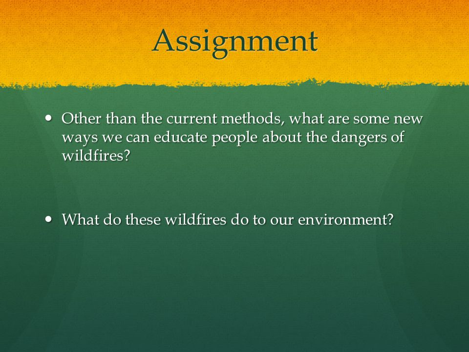 Assignment Other than the current methods, what are some new ways we can educate people about the dangers of wildfires.
