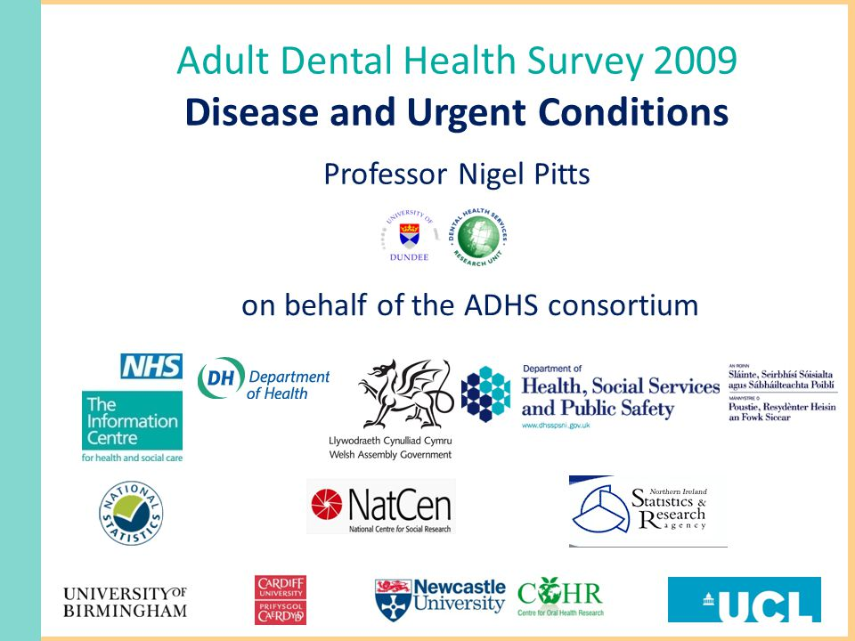 Adult Dental Health Survey 2009 Disease and Urgent Conditions Professor Nigel Pitts on behalf of the ADHS consortium