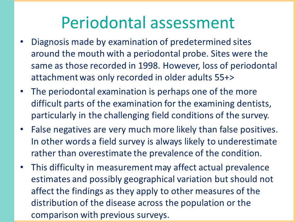 Periodontal assessment Diagnosis made by examination of predetermined sites around the mouth with a periodontal probe.