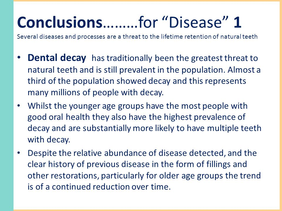 Conclusions………for Disease 1 Several diseases and processes are a threat to the lifetime retention of natural teeth Dental decay has traditionally been the greatest threat to natural teeth and is still prevalent in the population.