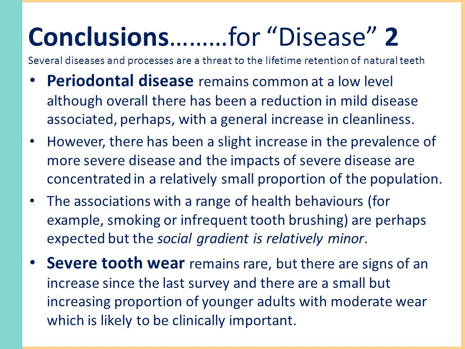 Conclusions………for Disease 2 Several diseases and processes are a threat to the lifetime retention of natural teeth Periodontal disease remains common at a low level although overall there has been a reduction in mild disease associated, perhaps, with a general increase in cleanliness.