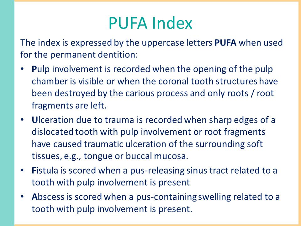 PUFA Index The index is expressed by the uppercase letters PUFA when used for the permanent dentition: Pulp involvement is recorded when the opening of the pulp chamber is visible or when the coronal tooth structures have been destroyed by the carious process and only roots / root fragments are left.