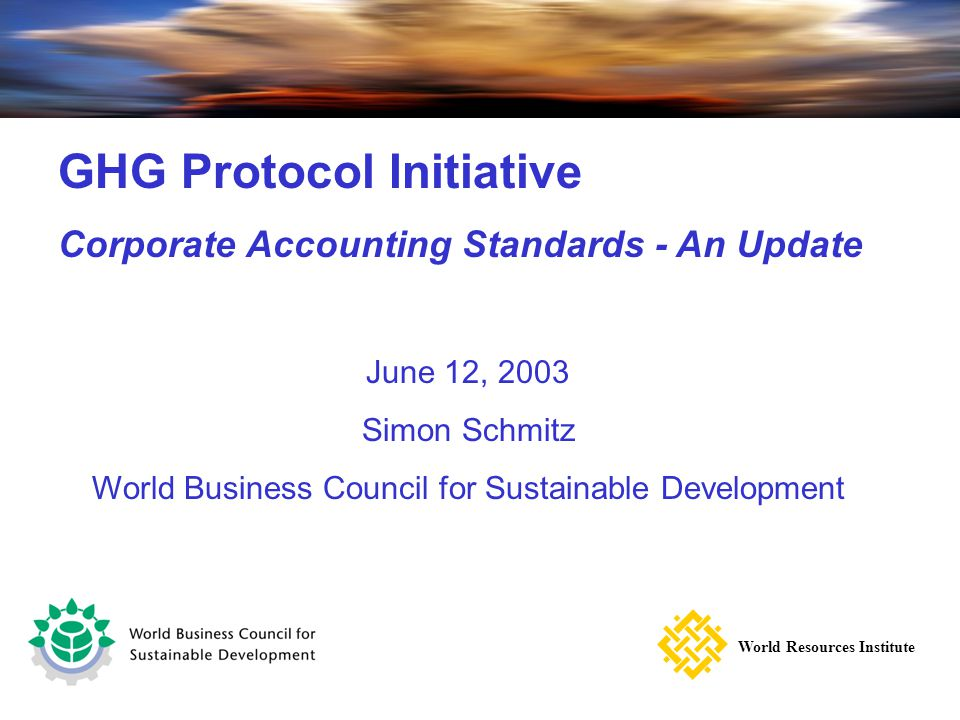 Corporate Emissions Inventory Module – A guide to corporate accounting and reporting standards GHG Protocol Initiative Corporate Accounting Standards - An Update June 12, 2003 Simon Schmitz World Business Council for Sustainable Development World Resources Institute
