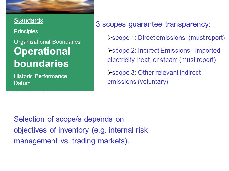 Standards Principles Organisational Boundaries Operational boundaries Historic Performance Datum Reporting GHG emissions 3 scopes guarantee transparency:  scope 1: Direct emissions (must report)  scope 2: Indirect Emissions - imported electricity, heat, or steam (must report)  scope 3: Other relevant indirect emissions (voluntary) Selection of scope/s depends on objectives of inventory (e.g.