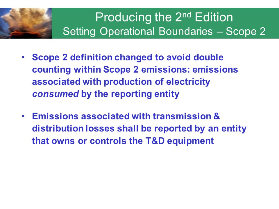 Scope 2 definition changed to avoid double counting within Scope 2 emissions: emissions associated with production of electricity consumed by the reporting entity Emissions associated with transmission & distribution losses shall be reported by an entity that owns or controls the T&D equipment Producing the 2 nd Edition Setting Operational Boundaries – Scope 2