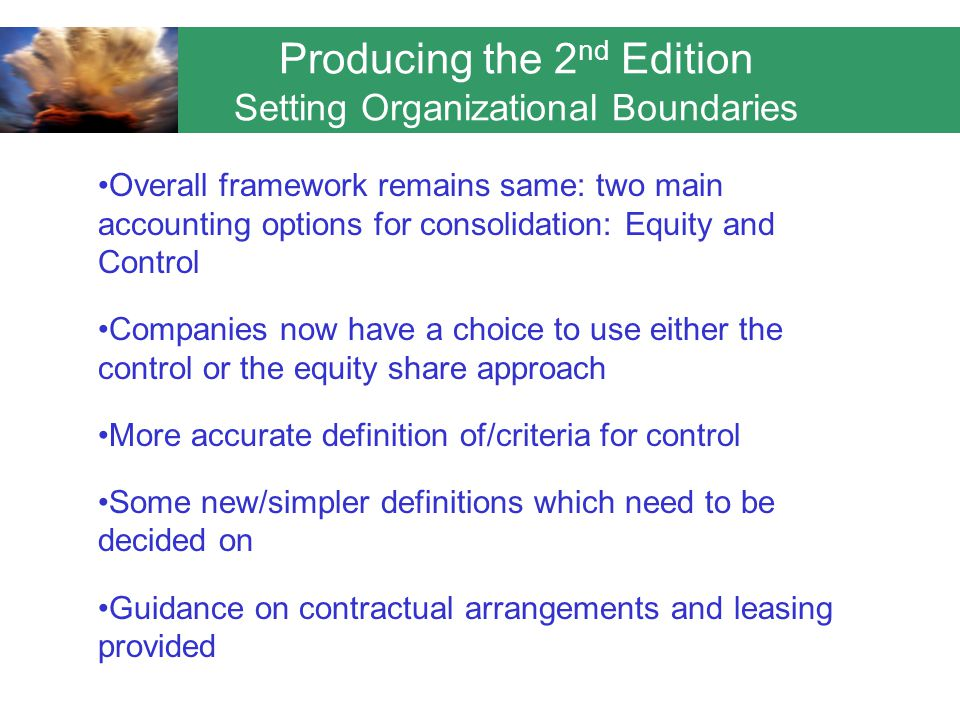 Producing the 2 nd Edition Setting Organizational Boundaries Overall framework remains same: two main accounting options for consolidation: Equity and Control Companies now have a choice to use either the control or the equity share approach More accurate definition of/criteria for control Some new/simpler definitions which need to be decided on Guidance on contractual arrangements and leasing provided