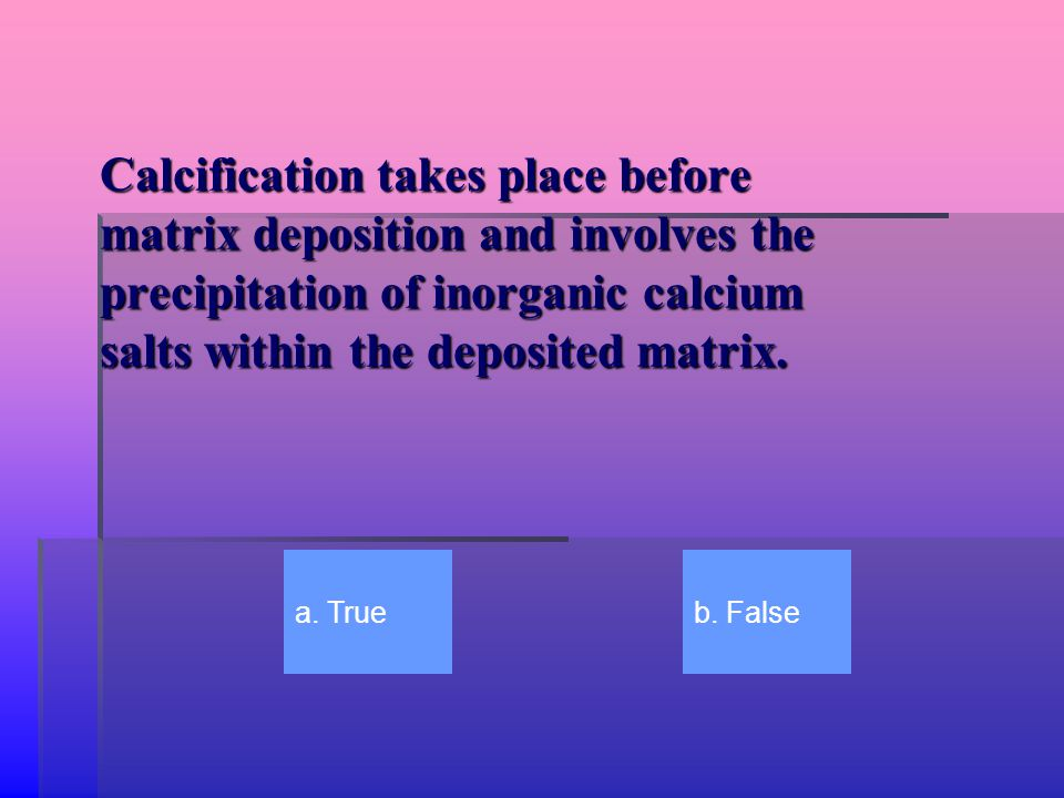 Calcification takes place before matrix deposition and involves the precipitation of inorganic calcium salts within the deposited matrix. a. Trueb. Fa