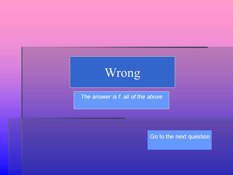 Wrong The answer is f. all of the above Go to the next question