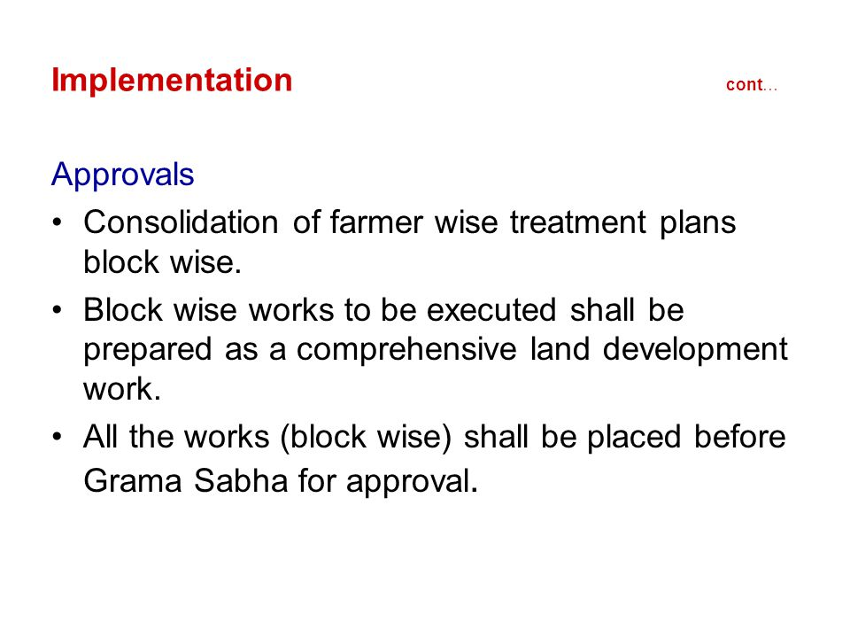 Implementation cont… Approvals Consolidation of farmer wise treatment plans block wise. Block wise works to be executed shall be prepared as a compreh