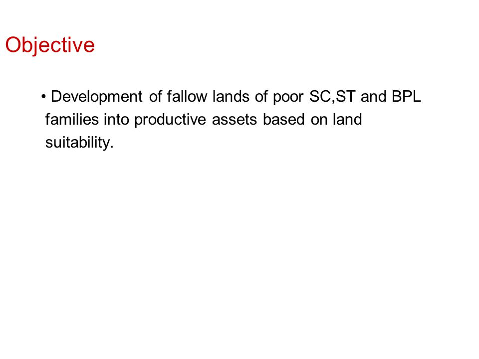 Objective Development of fallow lands of poor SC,ST and BPL families into productive assets based on land suitability.