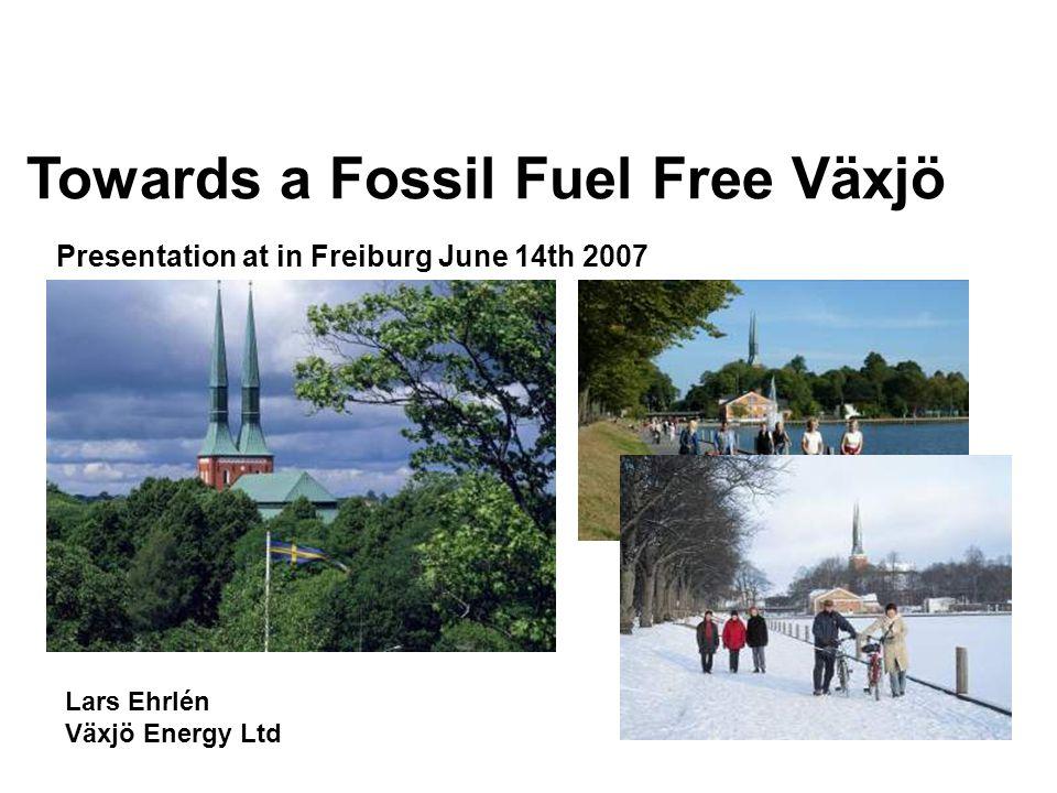 Lars Ehrlén Växjö Energy Ltd Presentation at in Freiburg June 14th 2007 Towards a Fossil Fuel Free Växjö