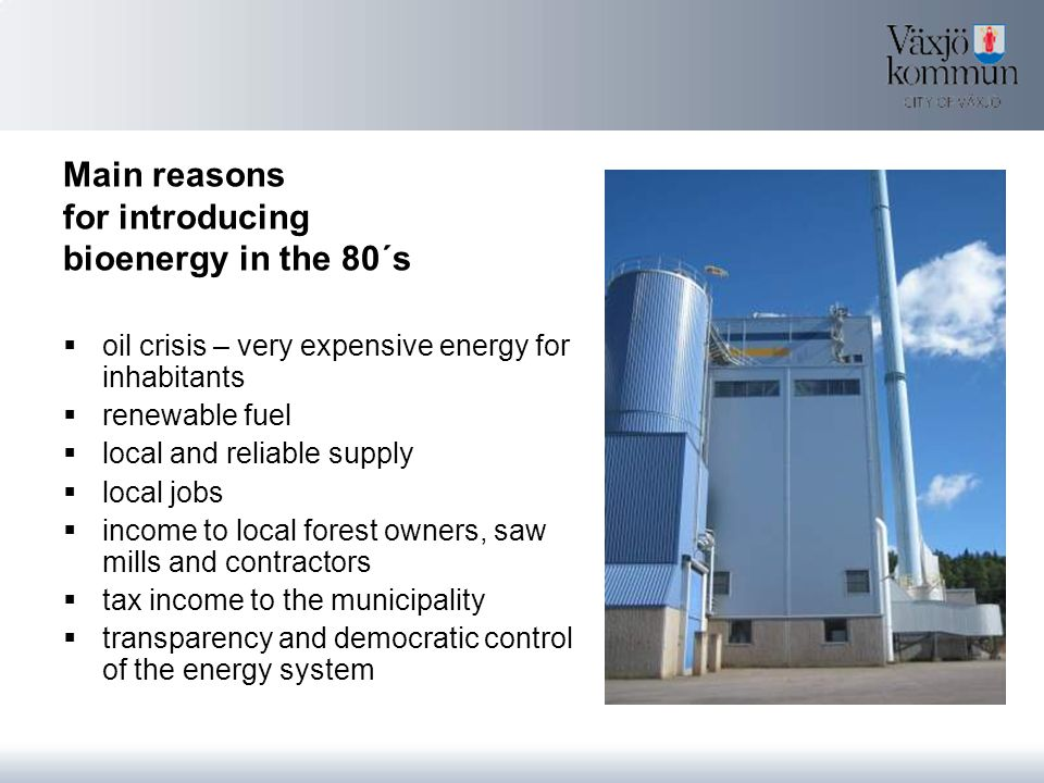 Main reasons for introducing bioenergy in the 80´s  oil crisis – very expensive energy for inhabitants  renewable fuel  local and reliable supply  local jobs  income to local forest owners, saw mills and contractors  tax income to the municipality  transparency and democratic control of the energy system