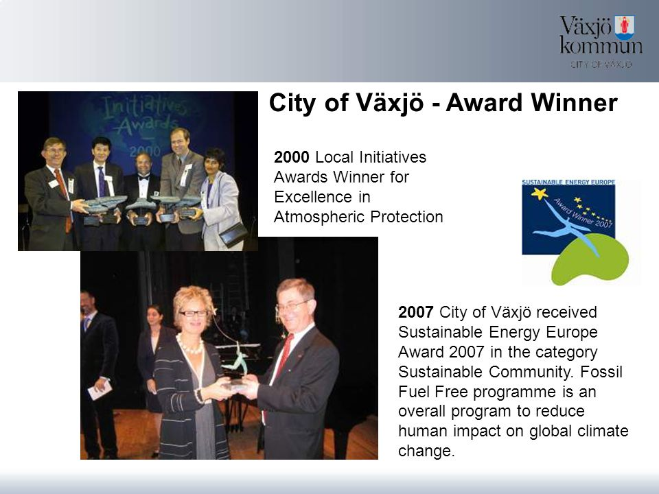 2000 Local Initiatives Awards Winner for Excellence in Atmospheric Protection 2007 City of Växjö received Sustainable Energy Europe Award 2007 in the category Sustainable Community.