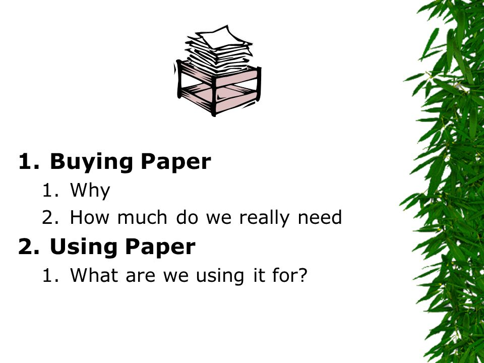 1.Buying Paper 1.Why 2.How much do we really need 2.Using Paper 1.What are we using it for?