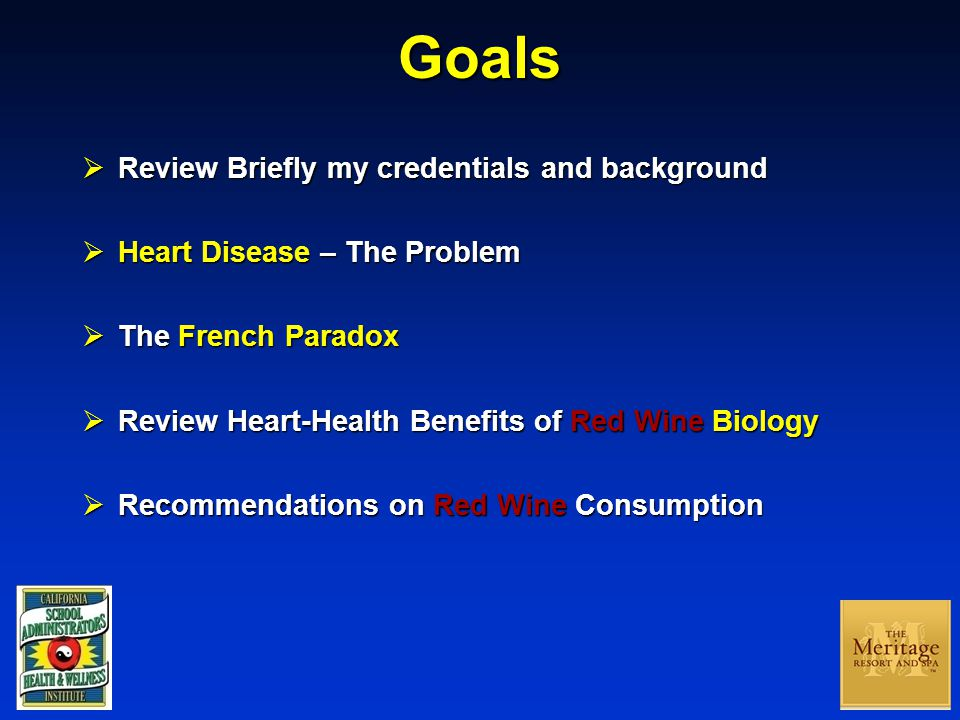 Goals  Review Briefly my credentials and background  Heart Disease – The Problem  The French Paradox  Review Heart-Health Benefits of Red Wine Biology  Recommendations on Red Wine Consumption