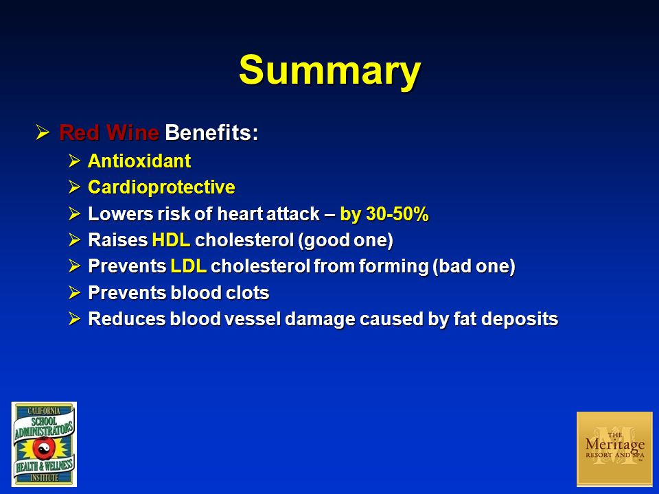 Summary  Red Wine Benefits:  Antioxidant  Cardioprotective  Lowers risk of heart attack – by 30-50%  Raises HDL cholesterol (good one)  Prevents LDL cholesterol from forming (bad one)  Prevents blood clots  Reduces blood vessel damage caused by fat deposits