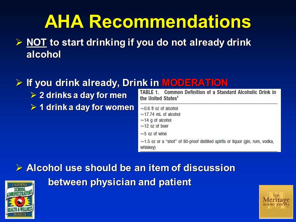 AHA Recommendations  NOT to start drinking if you do not already drink alcohol  If you drink already, Drink in MODERATION  2 drinks a day for men  1 drink a day for women  Alcohol use should be an item of discussion between physician and patient between physician and patient