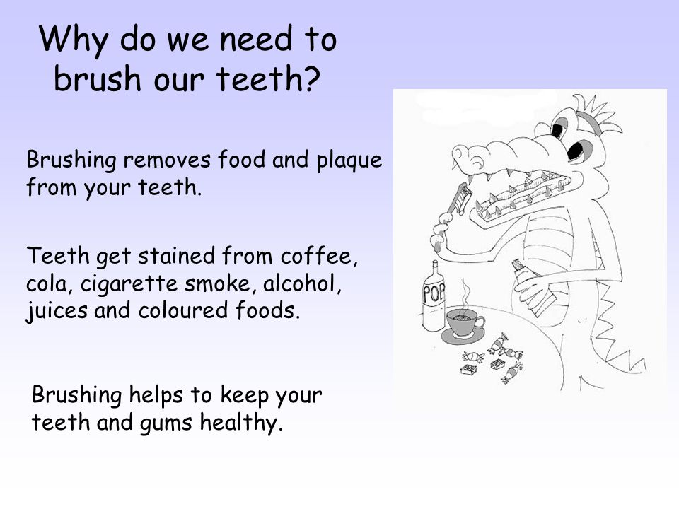 Why do we need to brush our teeth.Brushing removes food and plaque from your teeth.